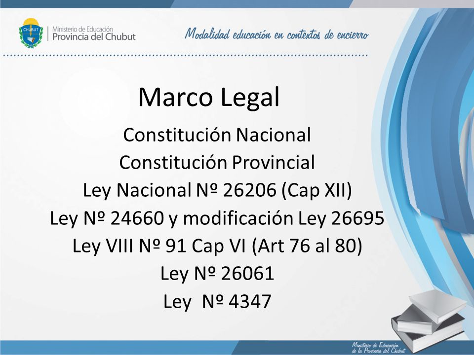 Marco Legal Constitución Nacional Constitución Provincial Ley Nacional Nº 26206 (Cap XII) Ley Nº 24660 y modificación Ley 26695 Ley VIII Nº 91 Cap VI