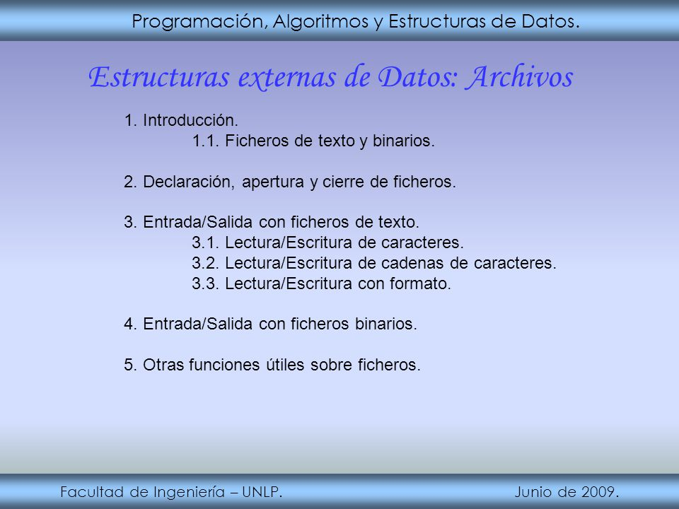 Programación, Algoritmos y Estructuras de Datos. Facultad de Ingeniería – UNLP. Junio de 2009. Estructuras externas de Datos: Archivos 1. Introducción
