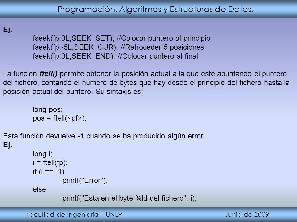 Programación, Algoritmos y Estructuras de Datos. Facultad de Ingeniería – UNLP. Junio de 2009. Ej. fseek(fp,0L,SEEK_SET); //Colocar puntero al princip
