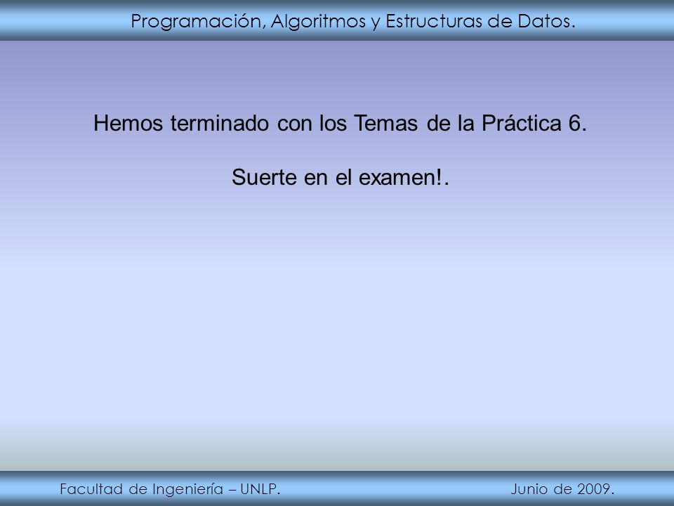 Programación, Algoritmos y Estructuras de Datos. Facultad de Ingeniería – UNLP. Junio de 2009. Hemos terminado con los Temas de la Práctica 6. Suerte