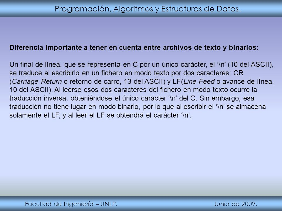 Programación, Algoritmos y Estructuras de Datos. Facultad de Ingeniería – UNLP. Junio de 2009. Diferencia importante a tener en cuenta entre archivos