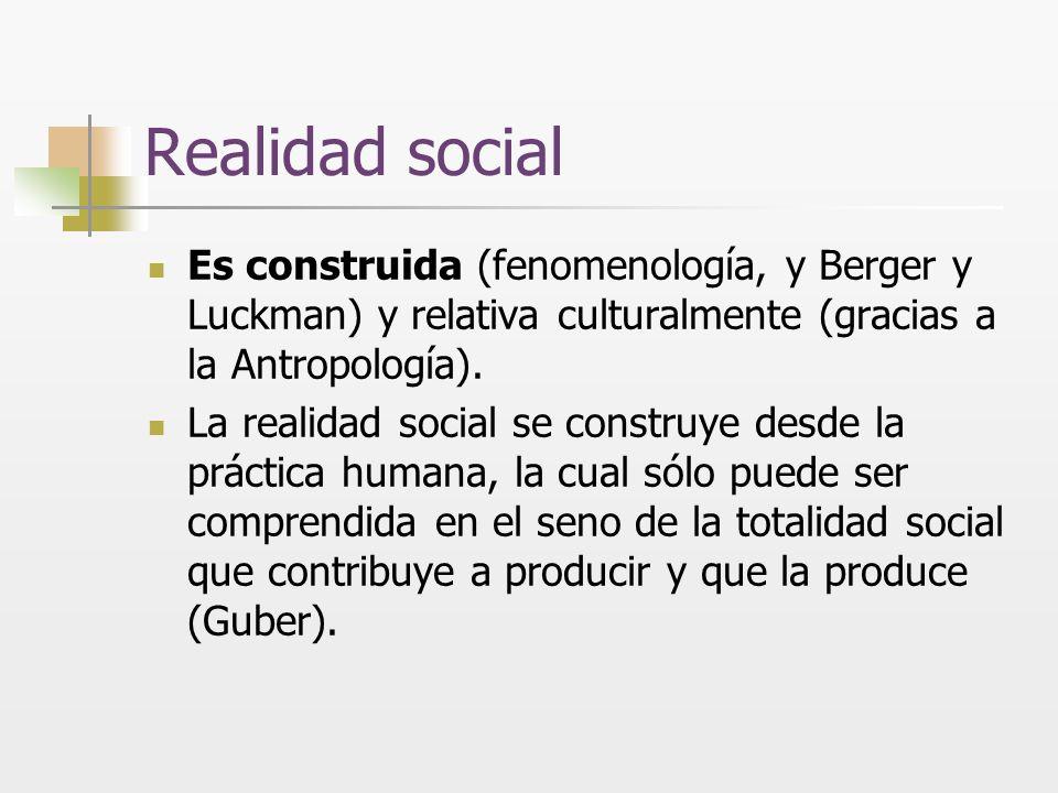 Realidad social Es construida (fenomenología, y Berger y Luckman) y relativa culturalmente (gracias a la Antropología). La realidad social se construy