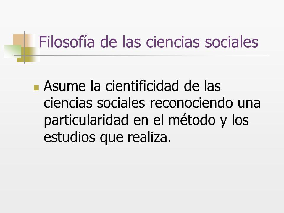 Filosofía de las ciencias sociales Asume la cientificidad de las ciencias sociales reconociendo una particularidad en el método y los estudios que rea