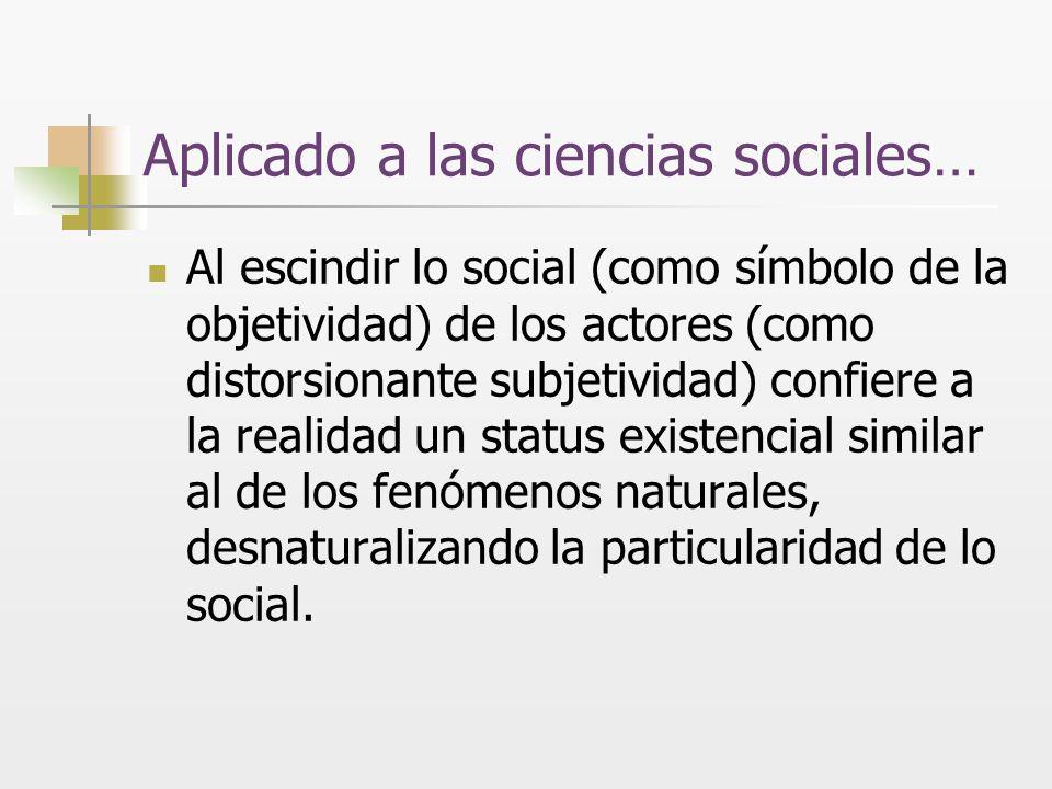 Aplicado a las ciencias sociales… Al escindir lo social (como símbolo de la objetividad) de los actores (como distorsionante subjetividad) confiere a