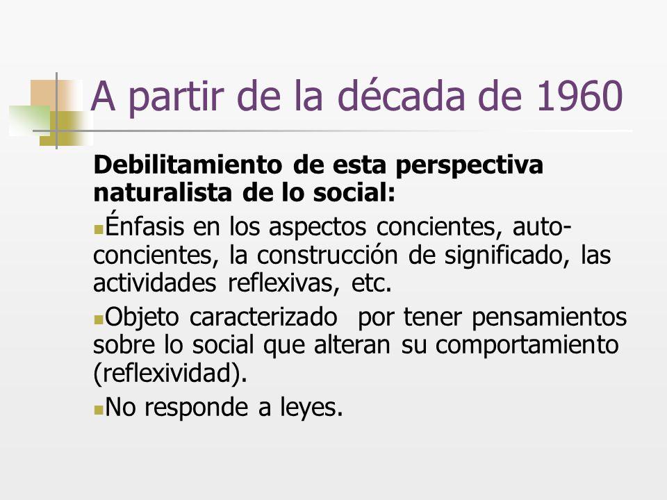 A partir de la década de 1960 Debilitamiento de esta perspectiva naturalista de lo social: Énfasis en los aspectos concientes, auto- concientes, la co