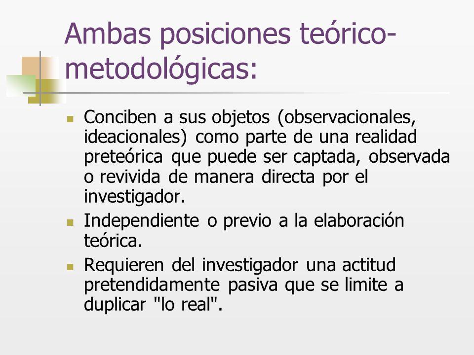 Ambas posiciones teórico- metodológicas: Conciben a sus objetos (observacionales, ideacionales) como parte de una realidad preteórica que puede ser ca