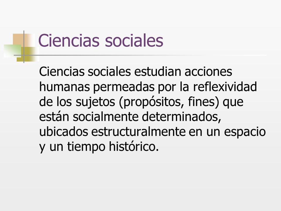 Ciencias sociales Ciencias sociales estudian acciones humanas permeadas por la reflexividad de los sujetos (propósitos, fines) que están socialmente d