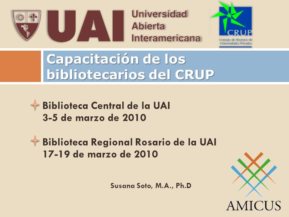 Capacitación de los bibliotecarios del CRUP Biblioteca Central de la UAI 3-5 de marzo de 2010 Biblioteca Regional Rosario de la UAI 17-19 de marzo de 2010 Susana Soto, M.A., Ph.D