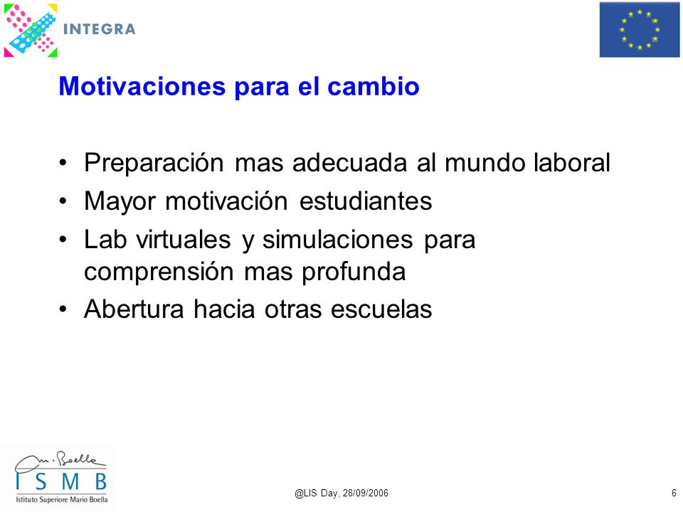 @LIS Day, 28/09/20066 Motivaciones para el cambio Preparación mas adecuada al mundo laboral Mayor motivación estudiantes Lab virtuales y simulaciones para comprensión mas profunda Abertura hacia otras escuelas