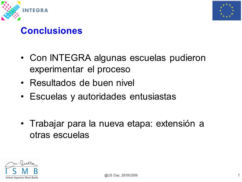 @LIS Day, 28/09/20067 Conclusiones Con INTEGRA algunas escuelas pudieron experimentar el proceso Resultados de buen nivel Escuelas y autoridades entusiastas Trabajar para la nueva etapa: extensión a otras escuelas