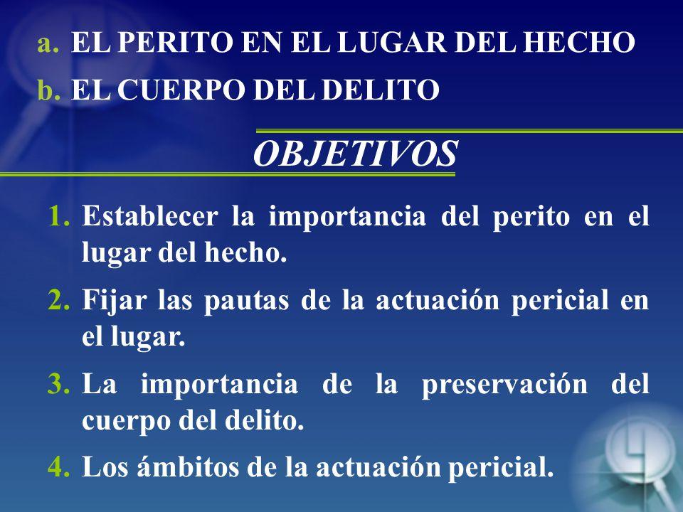 a.EL PERITO EN EL LUGAR DEL HECHO b.EL CUERPO DEL DELITO 1.Establecer la importancia del perito en el lugar del hecho.
