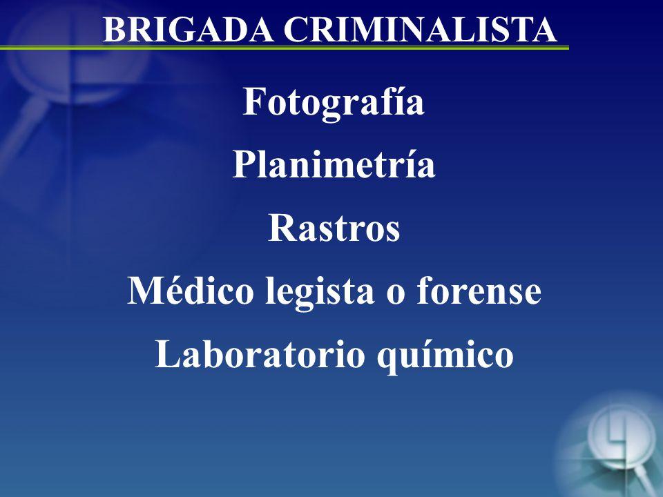 Fotografía Planimetría Rastros Médico legista o forense Laboratorio químico BRIGADA CRIMINALISTA