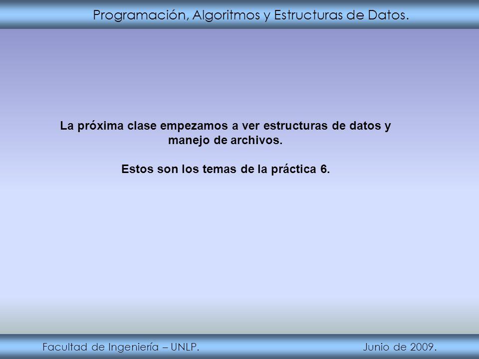 Programación, Algoritmos y Estructuras de Datos. Facultad de Ingeniería – UNLP. Junio de 2009. La próxima clase empezamos a ver estructuras de datos y
