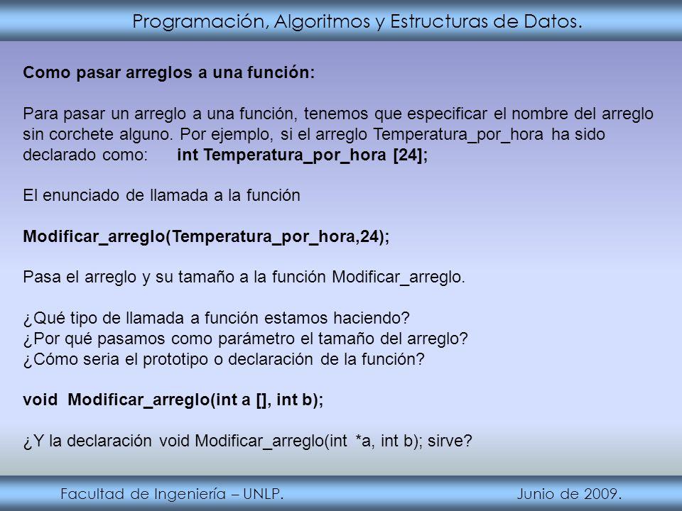 Programación, Algoritmos y Estructuras de Datos. Facultad de Ingeniería – UNLP. Junio de 2009. Como pasar arreglos a una función: Para pasar un arregl