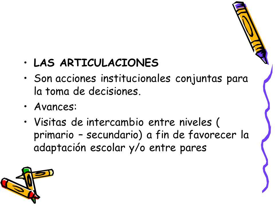 LAS ARTICULACIONES Son acciones institucionales conjuntas para la toma de decisiones. Avances: Visitas de intercambio entre niveles ( primario – secun