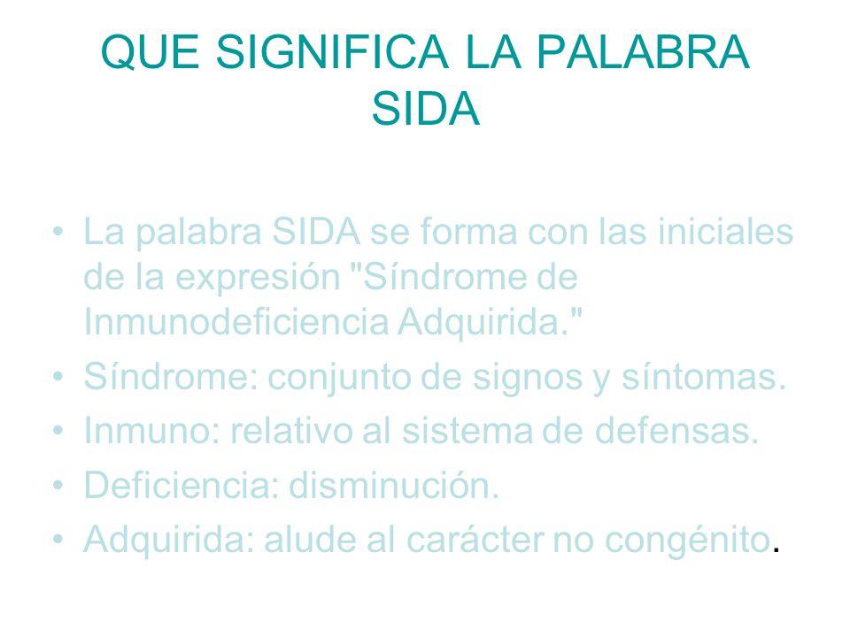 QUE SIGNIFICA LA PALABRA SIDA La palabra SIDA se forma con las iniciales de la expresión Síndrome de Inmunodeficiencia Adquirida. Síndrome: conjunto de signos y síntomas.