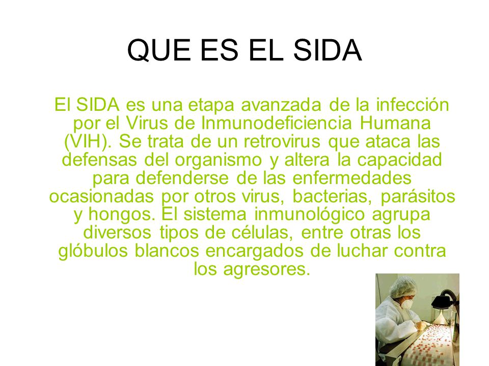 QUE ES EL SIDA El SIDA es una etapa avanzada de la infección por el Virus de Inmunodeficiencia Humana (VIH).