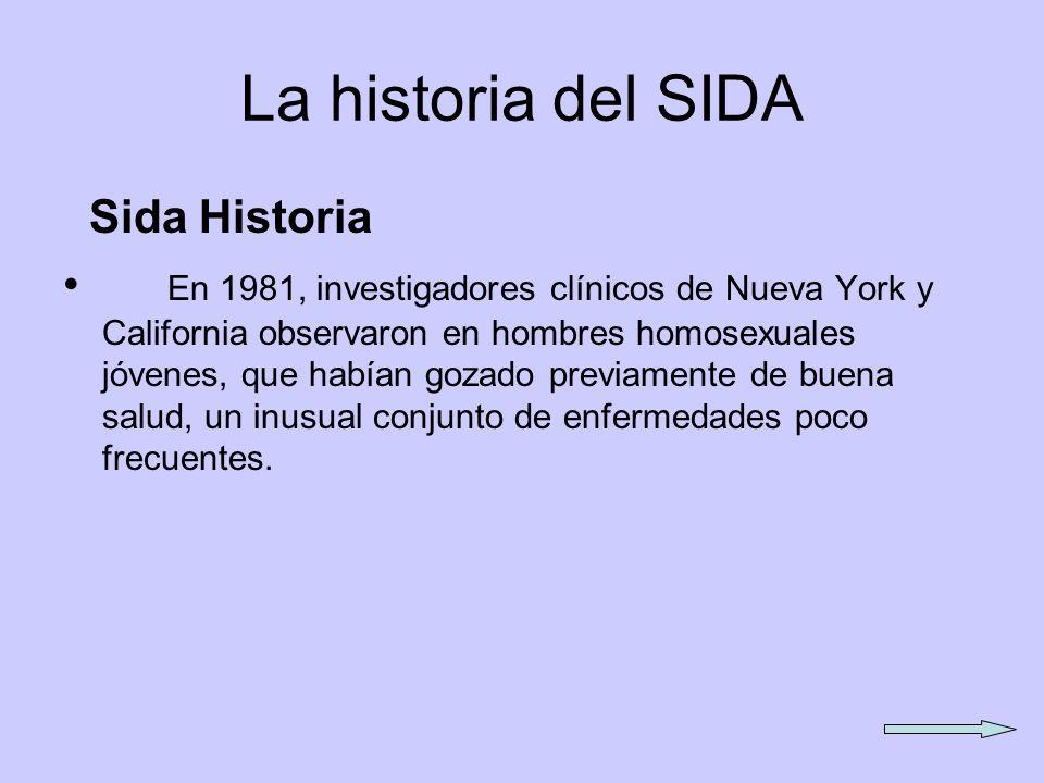 La historia del SIDA Sida Historia En 1981, investigadores clínicos de Nueva York y California observaron en hombres homosexuales jóvenes, que habían gozado previamente de buena salud, un inusual conjunto de enfermedades poco frecuentes.