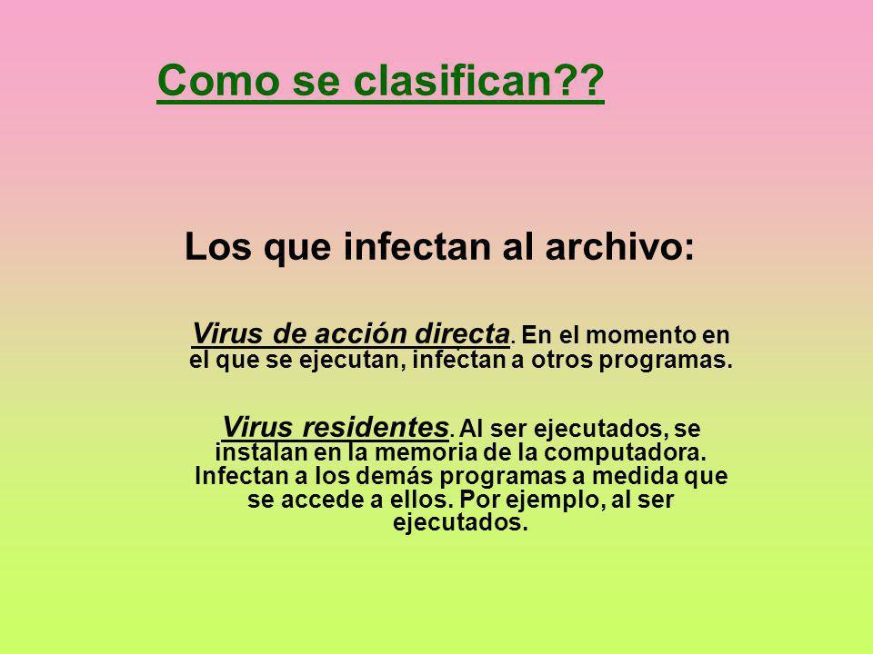Como se clasifican?? Los que infectan al archivo: Virus de acción directa. En el momento en el que se ejecutan, infectan a otros programas. Virus resi
