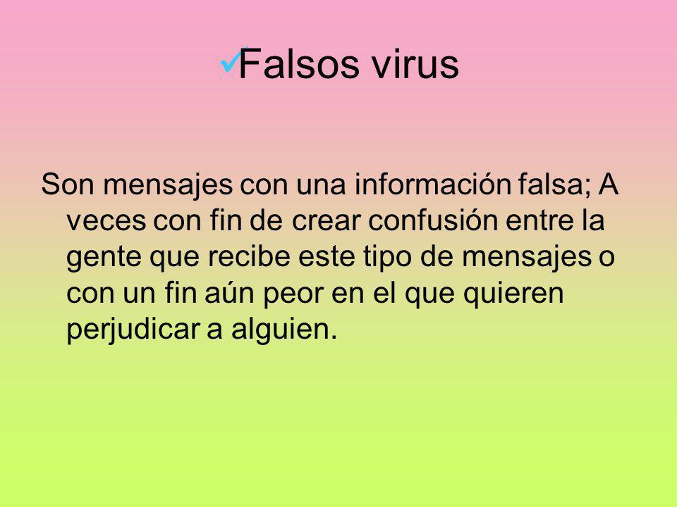 Falsos virus Son mensajes con una información falsa; A veces con fin de crear confusión entre la gente que recibe este tipo de mensajes o con un fin a