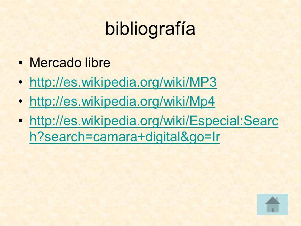 bibliografía Mercado libre http://es.wikipedia.org/wiki/MP3 http://es.wikipedia.org/wiki/Mp4 http://es.wikipedia.org/wiki/Especial:Searc h?search=camara+digital&go=Irhttp://es.wikipedia.org/wiki/Especial:Searc h?search=camara+digital&go=Ir