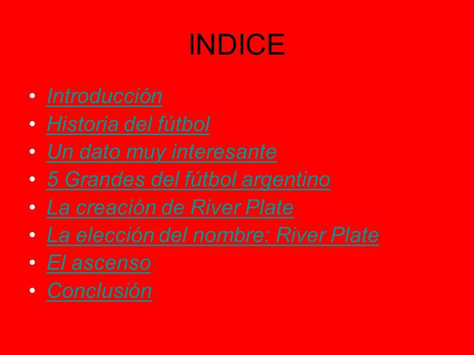 INDICE Introducción Historia del fútbol Un dato muy interesante 5 Grandes del fútbol argentino La creación de River Plate La elección del nombre: Rive