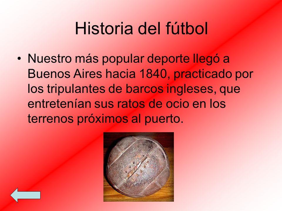 Historia del fútbol Nuestro más popular deporte llegó a Buenos Aires hacia 1840, practicado por los tripulantes de barcos ingleses, que entretenían su