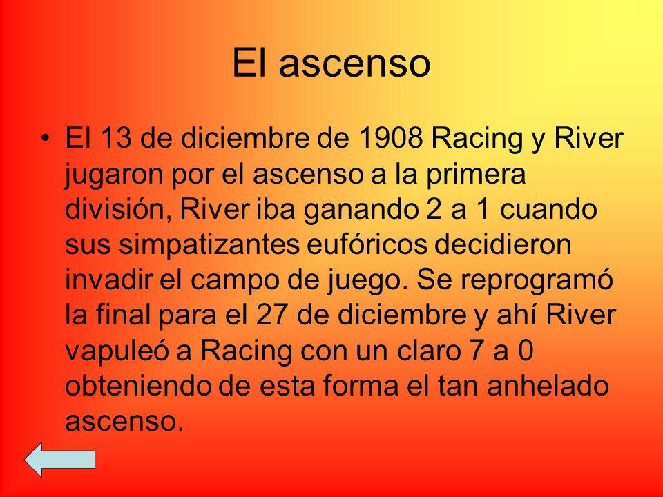El ascenso El 13 de diciembre de 1908 Racing y River jugaron por el ascenso a la primera división, River iba ganando 2 a 1 cuando sus simpatizantes eu