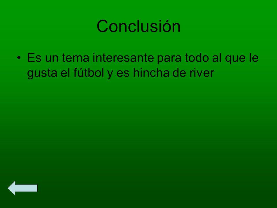 Conclusión Es un tema interesante para todo al que le gusta el fútbol y es hincha de river