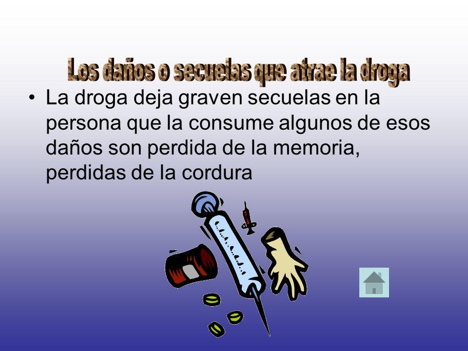 La droga deja graven secuelas en la persona que la consume algunos de esos daños son perdida de la memoria, perdidas de la cordura