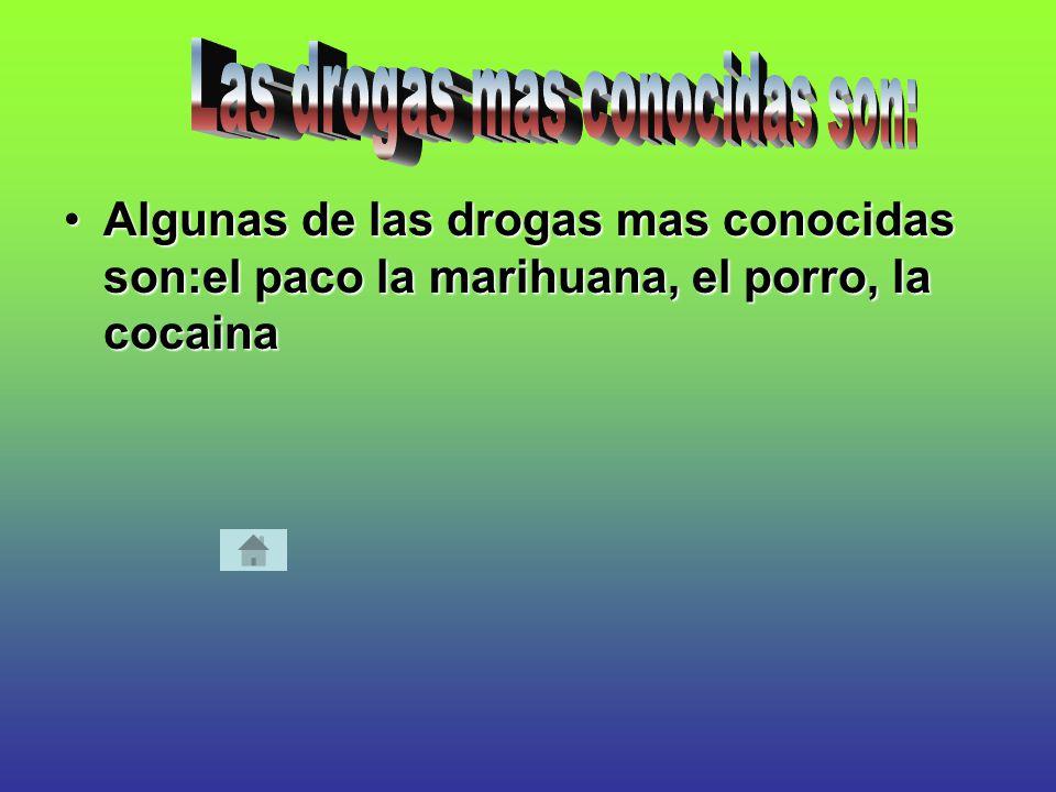 Algunas de las drogas mas conocidas son:el paco la marihuana, el porro, la cocainaAlgunas de las drogas mas conocidas son:el paco la marihuana, el porro, la cocaina