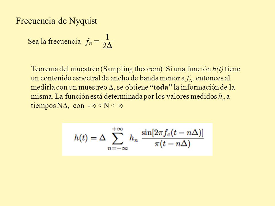 Frecuencia de Nyquist Sea la frecuencia Teorema del muestreo (Sampling theorem): Si una función h(t) tiene un contenido espectral de ancho de banda menor a f N, entonces al medirla con un muestreo, se obtiene toda la información de la misma.