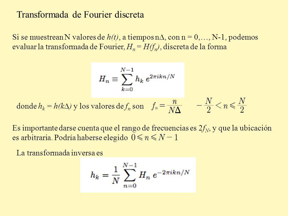 Transformada de Fourier discreta Si se muestrean N valores de h(t), a tiempos n, con n = 0,…, N-1, podemos evaluar la transformada de Fourier, H n = H(f n ), discreta de la forma donde h k = h(k ) y los valores de f n son Es importante darse cuenta que el rango de frecuencias es 2f N, y que la ubicación es arbitraria.