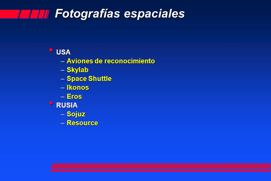 Fotografías espaciales USA USA –Aviones –Aviones de reconocimiento –Skylab –Space –Space Shuttle –Ikonos –Eros RUSIA RUSIA –Sojuz –Resource