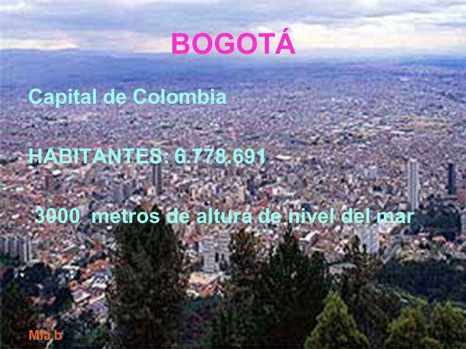BOGOTÁ Capital de Colombia HABITANTES: 6.778.691 3000 metros de altura de nivel del mar Mia b
