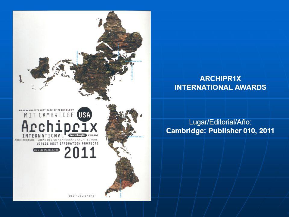 ARCHIPR1X INTERNATIONAL AWARDS Lugar/Editorial/Año: Cambridge: Publisher 010, 2011
