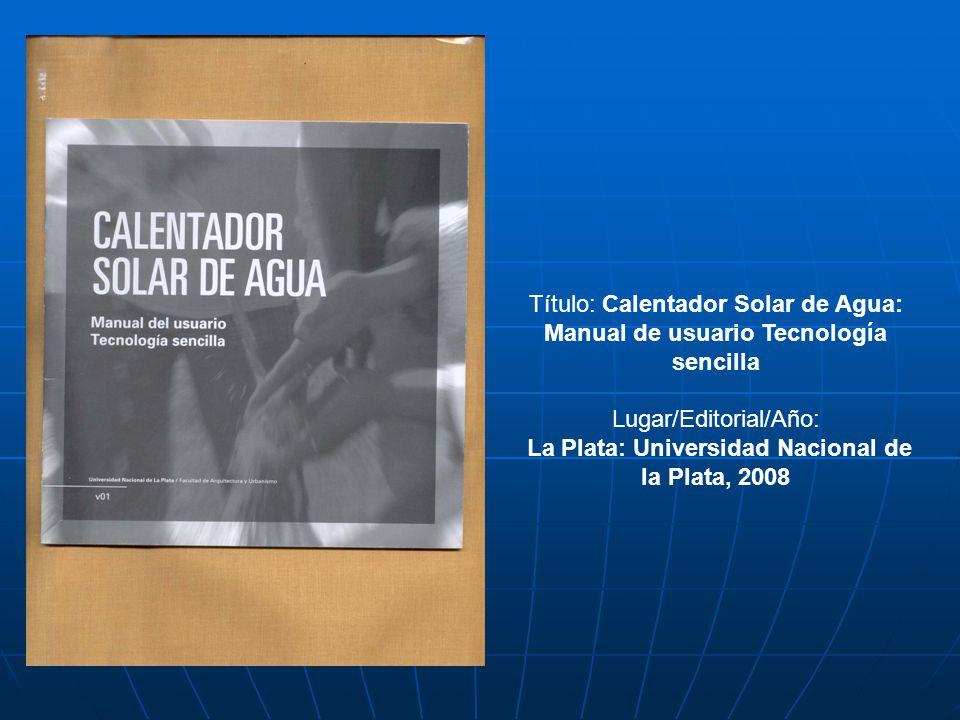 Título: Calentador Solar de Agua: Manual de usuario Tecnología sencilla Lugar/Editorial/Año: La Plata: Universidad Nacional de la Plata, 2008