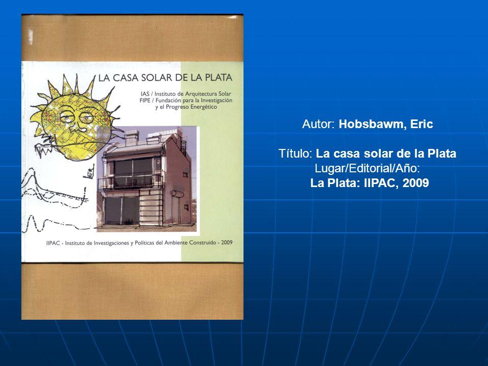 Autor: Hobsbawm, Eric Título: La casa solar de la Plata Lugar/Editorial/Año: La Plata: IIPAC, 2009