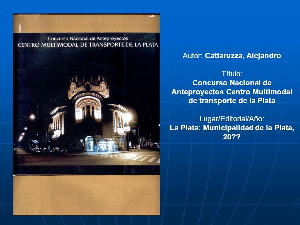 Autor: Cattaruzza, Alejandro Título: Concurso Nacional de Anteproyectos Centro Multimodal de transporte de la Plata Lugar/Editorial/Año: La Plata: Mun