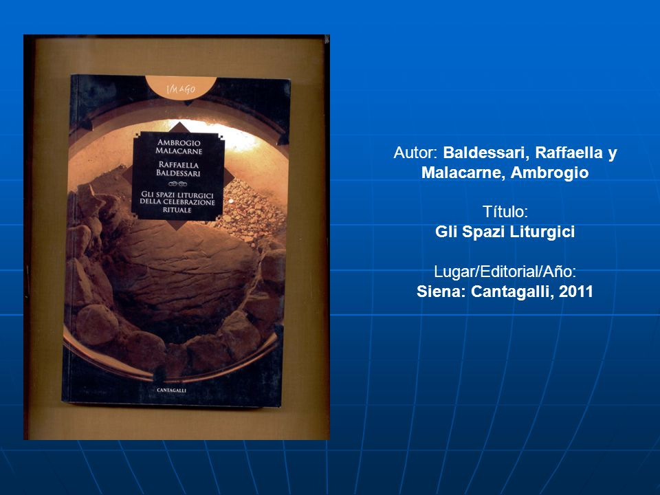 Autor: Baldessari, Raffaella y Malacarne, Ambrogio Título: Gli Spazi Liturgici Lugar/Editorial/Año: Siena: Cantagalli, 2011
