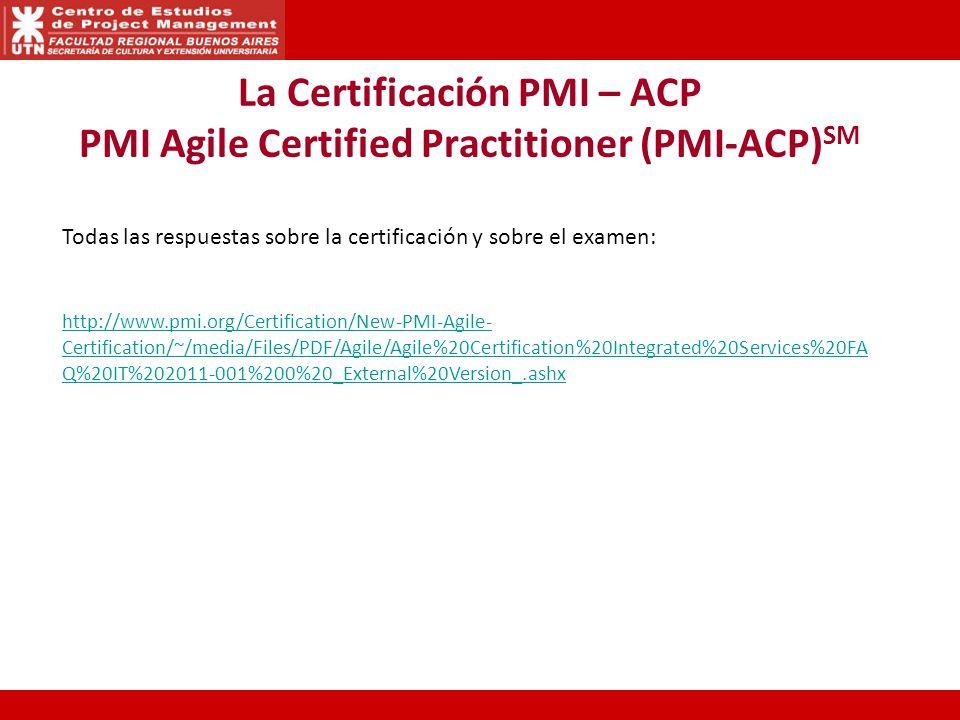 La Certificación PMI – ACP PMI Agile Certified Practitioner (PMI-ACP) SM Todas las respuestas sobre la certificación y sobre el examen: http://www.pmi