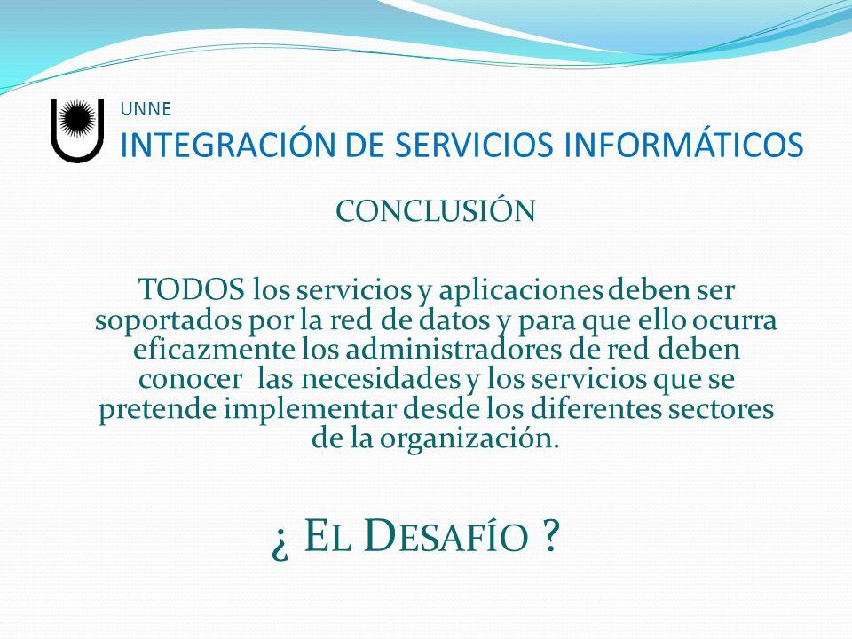UNNE INTEGRACIÓN DE SERVICIOS INFORMÁTICOS CONCLUSIÓN TODOS los servicios y aplicaciones deben ser soportados por la red de datos y para que ello ocur