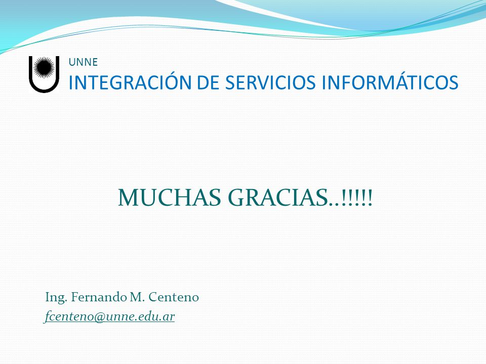 UNNE INTEGRACIÓN DE SERVICIOS INFORMÁTICOS MUCHAS GRACIAS..!!!!! Ing. Fernando M. Centeno fcenteno@unne.edu.ar
