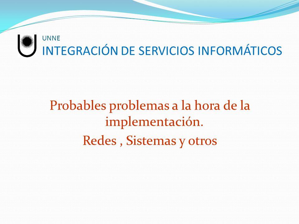 UNNE INTEGRACIÓN DE SERVICIOS INFORMÁTICOS Probables problemas a la hora de la implementación. Redes, Sistemas y otros