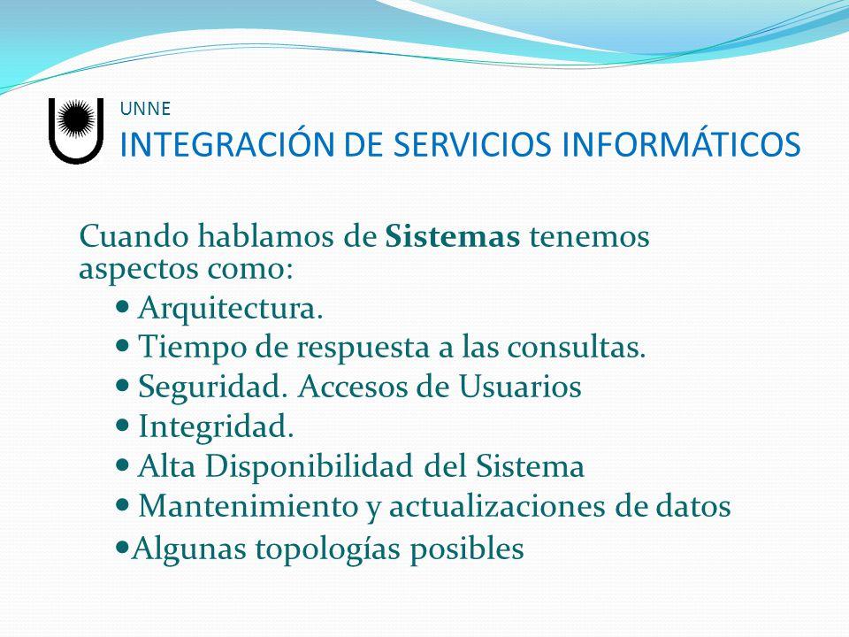 UNNE INTEGRACIÓN DE SERVICIOS INFORMÁTICOS Cuando hablamos de Sistemas tenemos aspectos como: Arquitectura. Tiempo de respuesta a las consultas. Segur