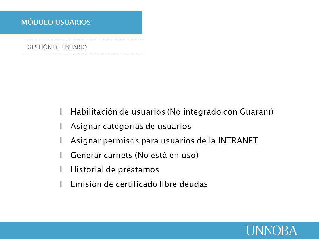 ΙHabilitación de usuarios (No integrado con Guaraní) ΙAsignar categorías de usuarios ΙAsignar permisos para usuarios de la INTRANET ΙGenerar carnets (No está en uso) ΙHistorial de préstamos ΙEmisión de certificado libre deudas MÓDULO USUARIOS GESTIÓN DE USUARIO
