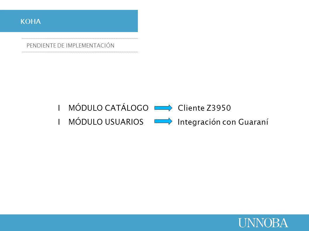 ΙMÓDULO CATÁLOGO Cliente Z3950 ΙMÓDULO USUARIOS Integración con Guaraní KOHA PENDIENTE DE IMPLEMENTACIÓN