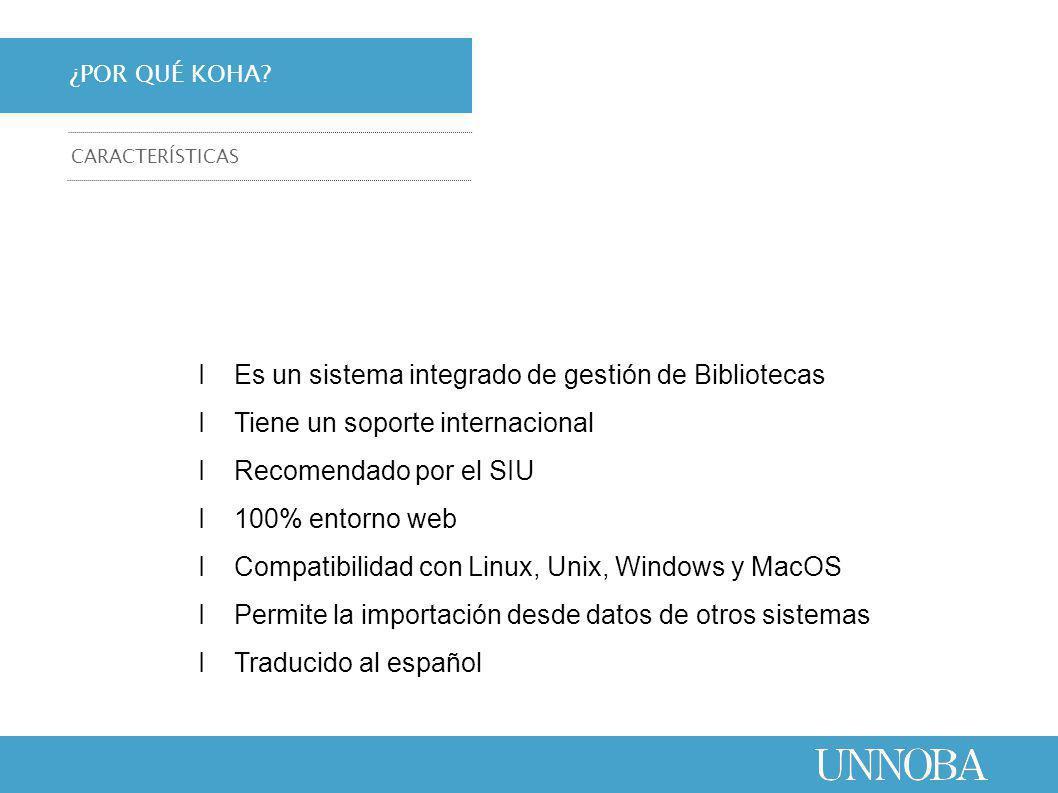 ΙEs un sistema integrado de gestión de Bibliotecas ΙTiene un soporte internacional ΙRecomendado por el SIU Ι100% entorno web ΙCompatibilidad con Linux, Unix, Windows y MacOS ΙPermite la importación desde datos de otros sistemas ΙTraducido al español ¿POR QUÉ KOHA.