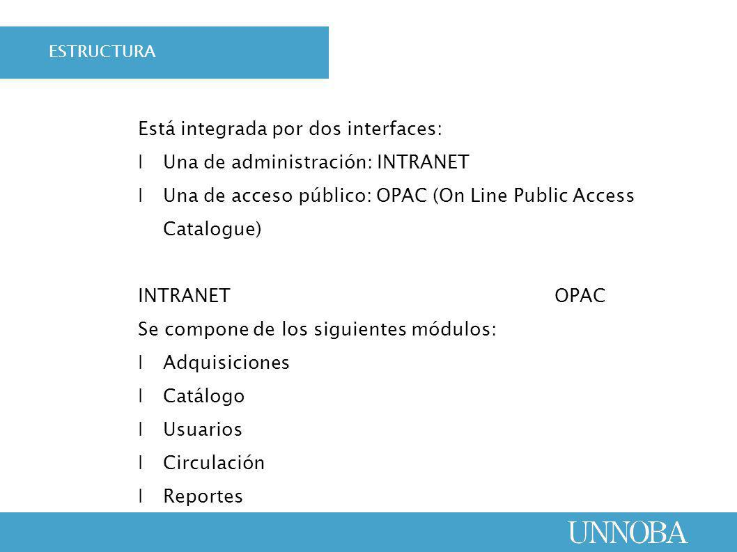 Está integrada por dos interfaces: Ι Una de administración: INTRANET Ι Una de acceso público: OPAC (On Line Public Access Catalogue) INTRANET OPAC Se