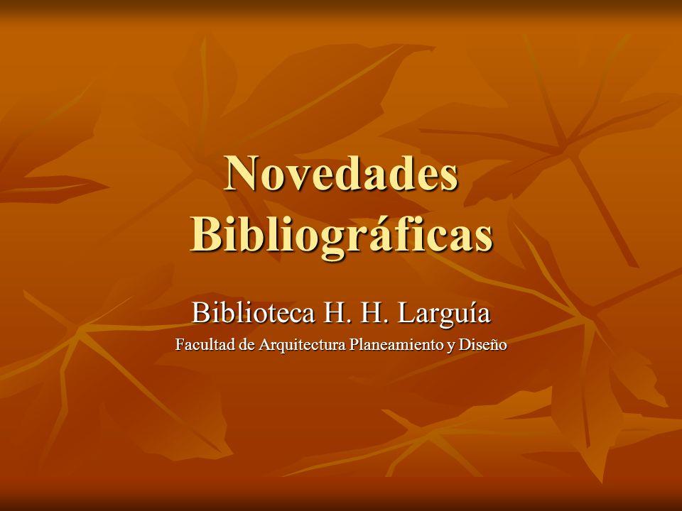 Novedades Bibliográficas Biblioteca H. H. Larguía Facultad de Arquitectura Planeamiento y Diseño